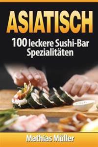 Asiatisch: 100 Leckere Sushi-Bar Spezialitaten