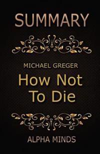 Summary: How Not to Die by Dr. Michael Greger: Discover the Foods Scientifically Proven to Prevent and Reverse Disease