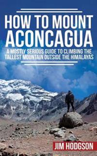 How to Mount Aconcagua: A Mostly Serious Guide to Climbing the Tallest Mountain Outside the Himalayas