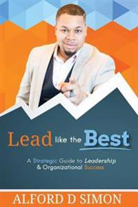 Lead Like the Best: A Strategic Guide to Leadership and Organizational Success