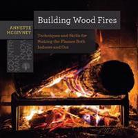 Building Wood Fires: Techniques and Skills for Stoking the Flames Both Indoors and Out