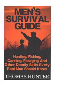 Men's Survival Guide: Hunting, Fishing, Canning, Foraging and Other Deadly Skills Every Real Man Shoud Know: (Prepper's Guide, Survival Guid