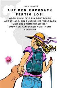 Auf Den Rucksack Fertig Los!: Oder Auch: Wie Ein Deutscher Angsthase, Ein Russischer Vielfra Und Ein Darmparasit Den Sudamerikanischen Kontinent Ber
