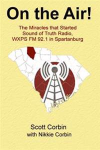 On the Air!: The Miracles That Started Sound of Truth Radio, Wxps FM 92.1 in Spartanburg