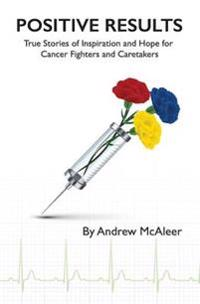 Positive Results: True Stories of Inspiration and Hope for Cancer Fighters and Caretakers