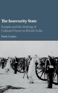 The Insecurity State: Punjab and the Making of Colonial Power in British India
