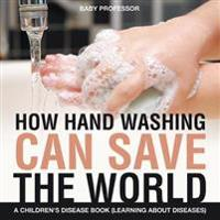 How Hand Washing Can Save the World a Children's Disease Book (Learning about Diseases)