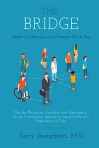 The Bridge: Making a Difference on a Patient's Worst Day: For the Physician Assistant and Emergency Nurse Practitioner Seeking to