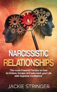 Narcissistic Relationships: The Most Powerful Tactics on How to Endure, Escape and Take Back Your Life with Supreme Confidence