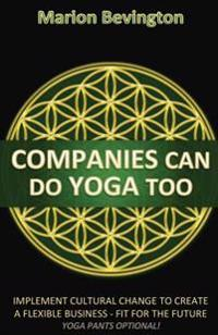 Companies Can Do Yoga Too: Implement Cultural Change to Create a Flexible Business - Fit for the Future (Leotards Optional!)