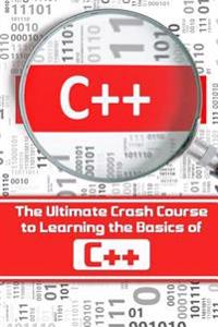 C++: The Ultimate Crash Course to Learning the Basics of C++(c Programming, C++ in Easy Steps, C++ Programming, Start Codin