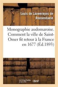Monographie Audomaroise. Comment La Ville de Saint-Omer Fit Retour a la France En 1677 1676