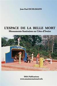 L'Espace de La Belle Mort: Monuments Funeraires En Cote-D'Ivoire