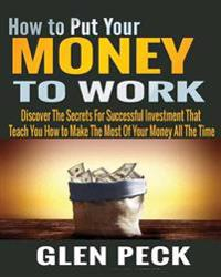 How to Put Your Money to Work: Discover the Secrets for Successful Investment That Teach You How to Make the Most of Your Money All the Time