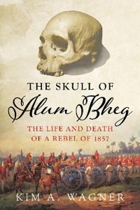 The Skull of Alum Bheg: The Life and Death of a Rebel of 1857. Kim A. Wagner