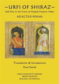 Urfi of Shiraz - Sufi Poet in the Court of Mughal Emperor Akbar: Selected Poems