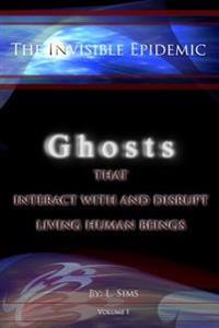 The Invisible Epidemic: Ghosts That Interact with and Disrupt Living Human Beings: Ghosts That Interact with and Disrupt Living Human Beings