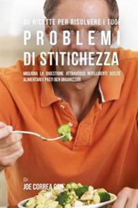 46 Ricette Per Risolvere I Tuoi Problemi Di Stitichezza: Migliora La Digestione Attraverso Intelligenti Scelte Alimentari E Pasti Ben Organizzati