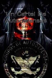Un Cartel de Autodefensas: Cronicas de Un Insurgente