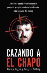 Cazando a El Chapo: La Historia Contada Desde Adentro Por El Agente de la Ley Estadounidense Que Capturó Al Narcotraficante Más Buscado de