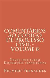 Comentarios Ao Codigo de Processo Civil - Volume 8: Novos Institutos; Disposicoes Transitorias