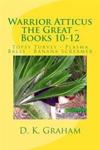 Warrior Atticus the Great - Books 10-12: Topsy Turvey - Plasma Balls - Banana Screamer