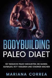 Bodybuilding Paleo Diaet: 60 Taegliche Paleo-Mahlzeiten, Die Muskel Aufbauen, Fett Verlieren Und Staerker Machen