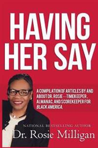 Having Her Say: A Compilation of Articles by and about Dr. Rosie---- Timekeeper, Almanac, and Scorekeeper for Black America