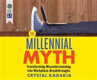 The Millennial Myth: Transforming Misunderstanding Into Workplace Breakthroughs