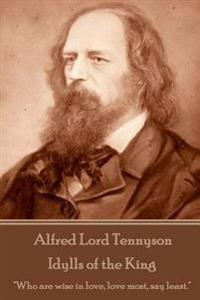 Alfred Lord Tennyson - Idylls of the King: Who Are Wise in Love, Love Most, Say Least.