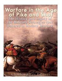 Warfare in the Era of Pike and Shot: The History and Legacy of the Military Strategies That Ushered in Modern Warfare