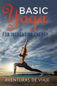 Basic Yoga for Increasing Energy: Yoga Therapy for Revitalization and Increasing Energy
