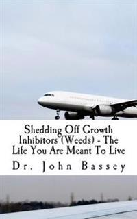 Shedding Off Growth Inhibitors (Weeds) - The Life You Are Meant to Live: You Are Already Helped - Don't Suffer Anymore!