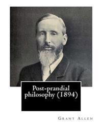 Post-Prandial Philosophy (1894). by: Grant Allen: (Original Version)