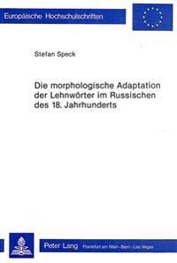 Die Morphologische Adaptation Der Lehnwoerter Im Russischen Des 18. Jahrhunderts