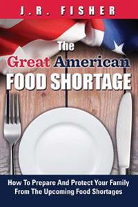 Great American Food Shortage: How to Prepare and Protect Your Family from the Upcoming Food Shortages