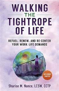 Walking the Tightrope of Life: Refuel. Renew. and Re-Center Your Work-Life Demands