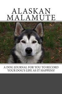 Alaskan Malamute: A Dog Journal for You to Record Your Dog's Life as It Happens!