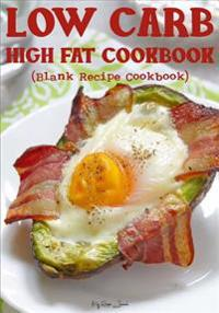 Low Carb High Fat Cookbook: Blank Recipe Cookbook, 7 X 10, 100 Blank Recipe Pages