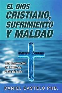 El Dios Cristiano, Sufrimiento y Maldad: Una Exploracion Desde El Punto de Vista de La Fe