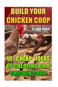 Build Your Chicken COOP: 10 Cheap Ideas of Cheating on a Chicken COOP