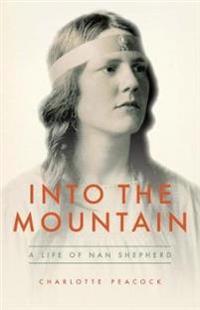 Into the mountain - a life of nan shepherd