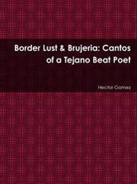 Border Lust & Brujeria: Cantos of a Tejano Beat Poet