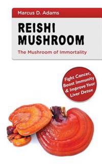 Reishi Mushroom - The Mushroom of Immortality: Fight Cancer, Boost Immunity & Improve Your Liver Detox