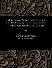 Bulletin Critique Publie Sous La Direction de MM. Duchesne, Ingold, Lescoeur, Thedenat Secretaire de La Redaction