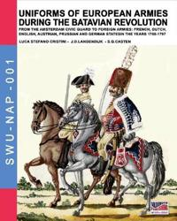 Uniforms of European Armies During the Batavian Revolution: From the Amsterdam Civic Guard to Foreign Armies: French, Dutch, English, Austrian, Prussi