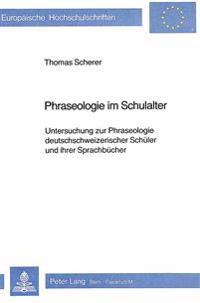 Phraseologie Im Schulalter: Untersuchung Zur Phraseologie Deutschschweizerischer Schueler Und Ihrer Sprachbuecher