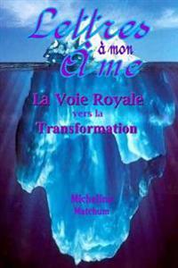Lettres a Mon AME: La Voie Royale Vers La Transformation