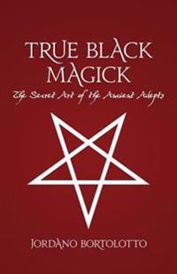 True Black Magick: The Secret Art of the Ancient Adepts