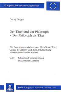 Der Taeter Und Der Philosoph - Der Philosoph ALS Taeter: Die Begegnung Zwischen Dem Hiroshima-Piloten Claude R. Eatherly Und Dem Antiatomkriegphilosop